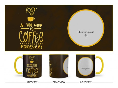 All You Needs Is Coffee Forever For Coffee Lovers Design On Dual Tone Yellow Mug